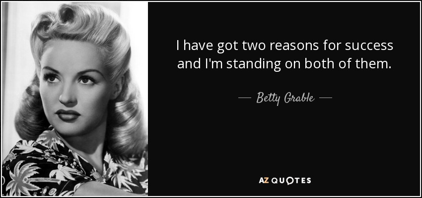 I have got two reasons for success and I'm standing on both of them. - Betty Grable