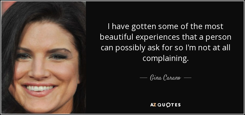 I have gotten some of the most beautiful experiences that a person can possibly ask for so I'm not at all complaining. - Gina Carano