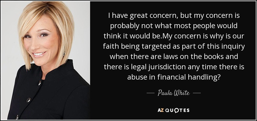 I have great concern, but my concern is probably not what most people would think it would be.My concern is why is our faith being targeted as part of this inquiry when there are laws on the books and there is legal jurisdiction any time there is abuse in financial handling? - Paula White