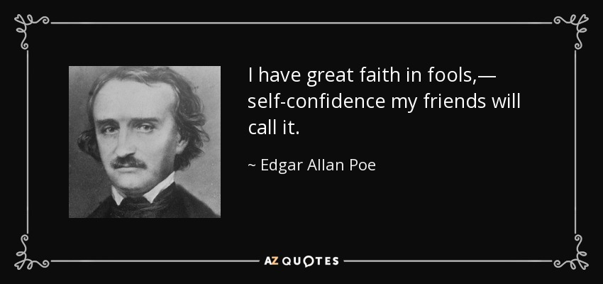 I have great faith in fools,— self-confidence my friends will call it. - Edgar Allan Poe