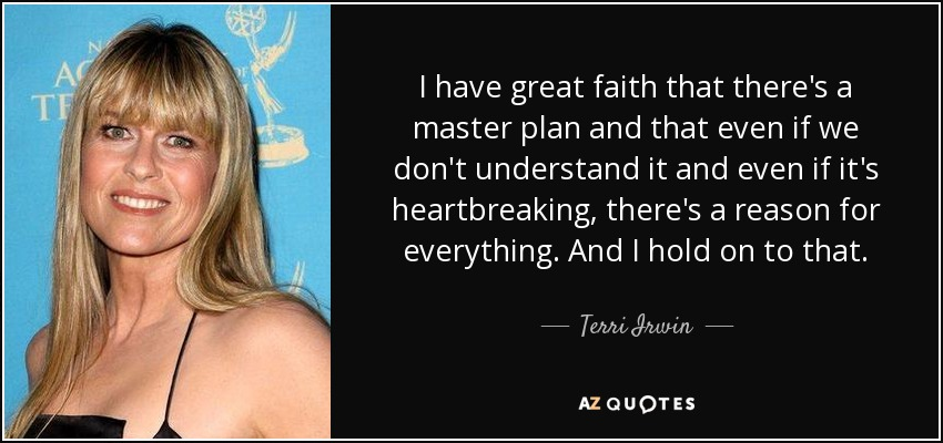 I have great faith that there's a master plan and that even if we don't understand it and even if it's heartbreaking, there's a reason for everything. And I hold on to that. - Terri Irwin