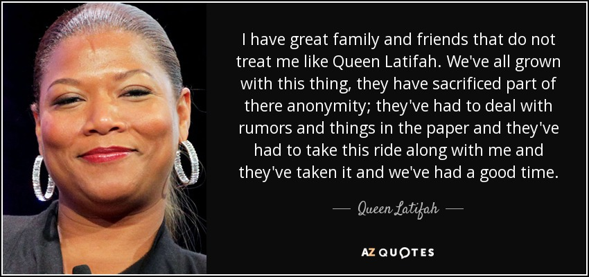Queen Latifah Quote I Have Great Family And Friends That Do Not