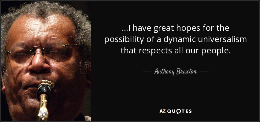 ...I have great hopes for the possibility of a dynamic universalism that respects all our people. - Anthony Braxton