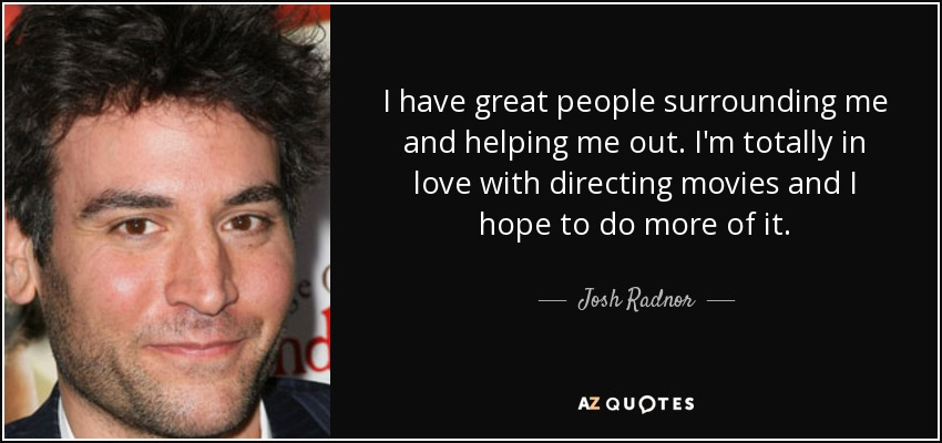 I have great people surrounding me and helping me out. I'm totally in love with directing movies and I hope to do more of it. - Josh Radnor