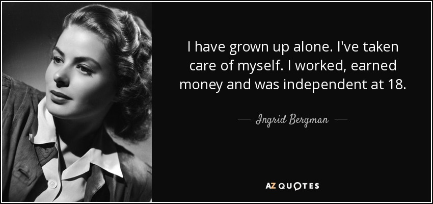 I have grown up alone. I've taken care of myself. I worked, earned money and was independent at 18. - Ingrid Bergman