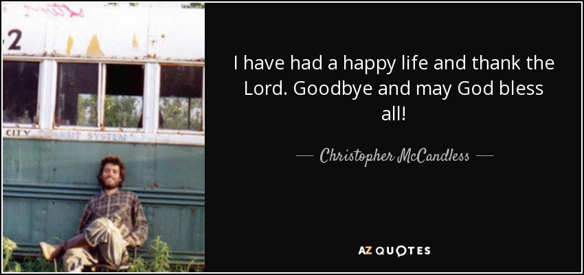 I have had a happy life and thank the Lord. Goodbye and may God bless all! - Christopher McCandless