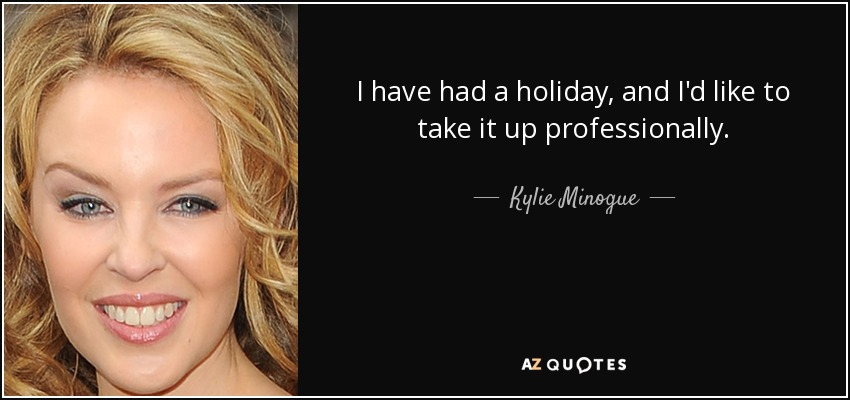 I have had a holiday, and I'd like to take it up professionally. - Kylie Minogue