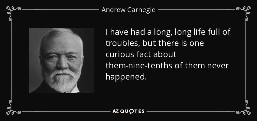 I have had a long, long life full of troubles, but there is one curious fact about them-nine-tenths of them never happened. - Andrew Carnegie
