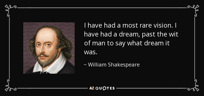 I have had a most rare vision. I have had a dream, past the wit of man to say what dream it was. - William Shakespeare