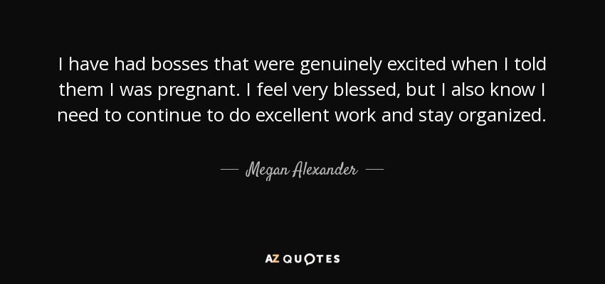 I have had bosses that were genuinely excited when I told them I was pregnant. I feel very blessed, but I also know I need to continue to do excellent work and stay organized. - Megan Alexander