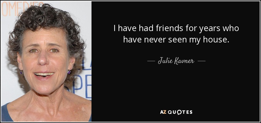 I have had friends for years who have never seen my house. - Julie Kavner