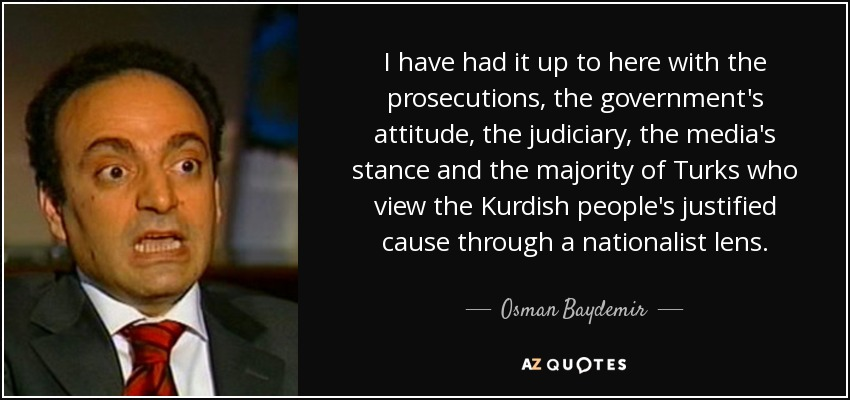 I have had it up to here with the prosecutions, the government's attitude, the judiciary, the media's stance and the majority of Turks who view the Kurdish people's justified cause through a nationalist lens. - Osman Baydemir