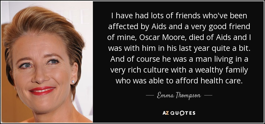 I have had lots of friends who've been affected by Aids and a very good friend of mine, Oscar Moore, died of Aids and I was with him in his last year quite a bit. And of course he was a man living in a very rich culture with a wealthy family who was able to afford health care. - Emma Thompson