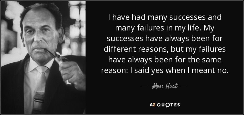 I have had many successes and many failures in my life. My successes have always been for different reasons, but my failures have always been for the same reason: I said yes when I meant no. - Moss Hart