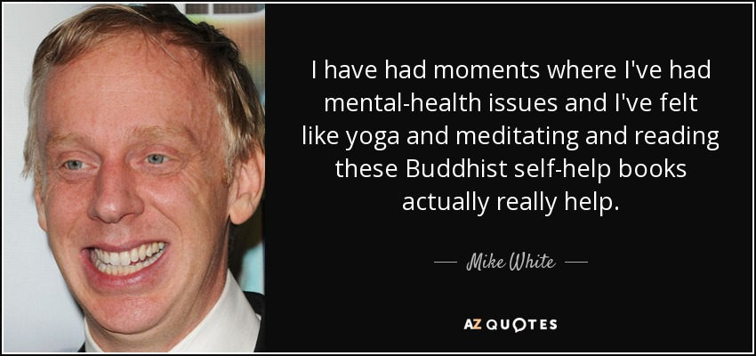 I have had moments where I've had mental-health issues and I've felt like yoga and meditating and reading these Buddhist self-help books actually really help. - Mike White