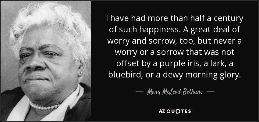 I have had more than half a century of such happiness. A great deal of worry and sorrow, too, but never a worry or a sorrow that was not offset by a purple iris, a lark, a bluebird, or a dewy morning glory. - Mary McLeod Bethune