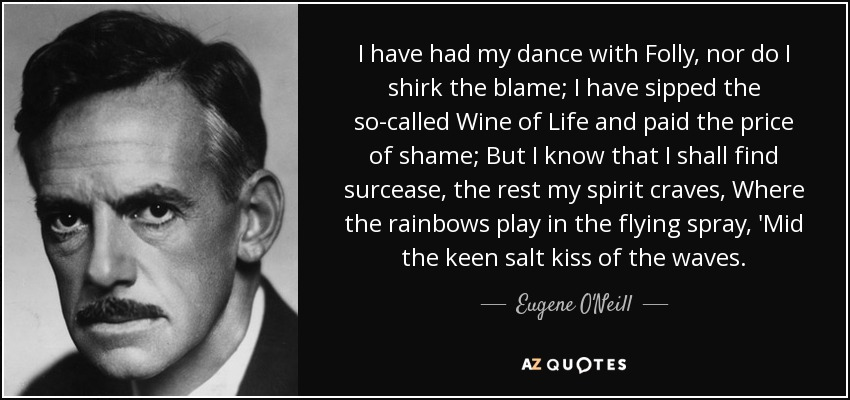 I have had my dance with Folly, nor do I shirk the blame; I have sipped the so-called Wine of Life and paid the price of shame; But I know that I shall find surcease, the rest my spirit craves, Where the rainbows play in the flying spray, 'Mid the keen salt kiss of the waves. - Eugene O'Neill