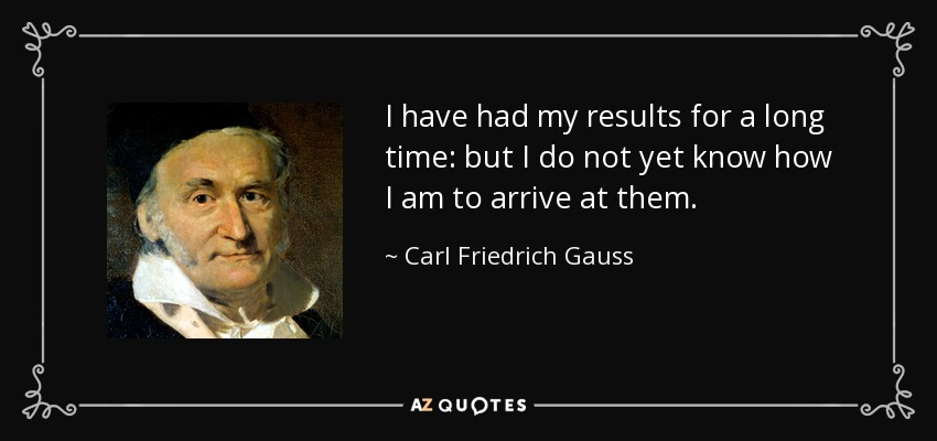 I have had my results for a long time: but I do not yet know how I am to arrive at them. - Carl Friedrich Gauss