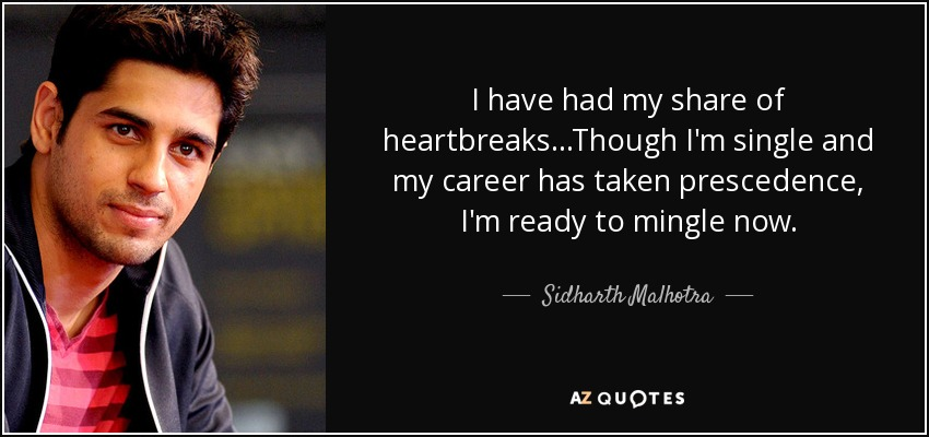 I have had my share of heartbreaks...Though I'm single and my career has taken prescedence, I'm ready to mingle now. - Sidharth Malhotra