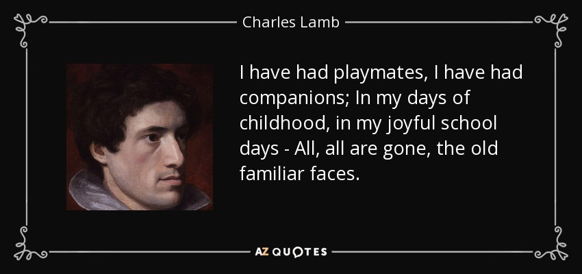 I have had playmates, I have had companions; In my days of childhood, in my joyful school days - All, all are gone, the old familiar faces. - Charles Lamb