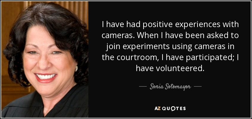 I have had positive experiences with cameras. When I have been asked to join experiments using cameras in the courtroom, I have participated; I have volunteered. - Sonia Sotomayor