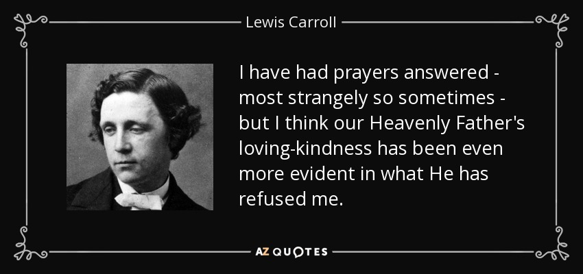 I have had prayers answered - most strangely so sometimes - but I think our Heavenly Father's loving-kindness has been even more evident in what He has refused me. - Lewis Carroll