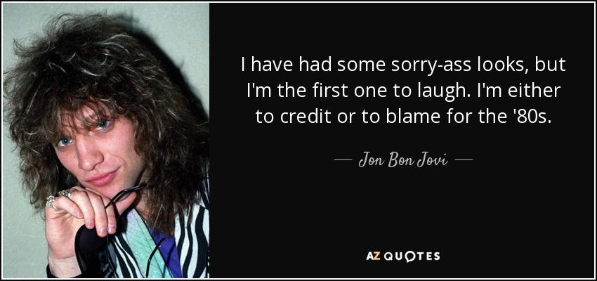 I have had some sorry-ass looks, but I'm the first one to laugh. I'm either to credit or to blame for the '80s. - Jon Bon Jovi