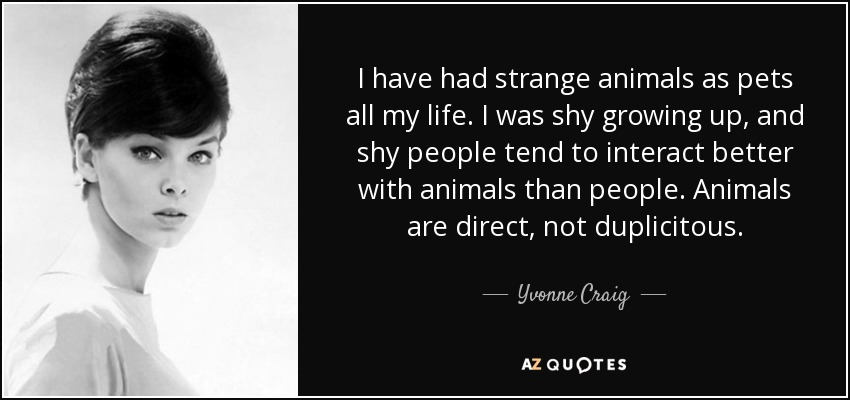 I have had strange animals as pets all my life. I was shy growing up, and shy people tend to interact better with animals than people. Animals are direct, not duplicitous. - Yvonne Craig