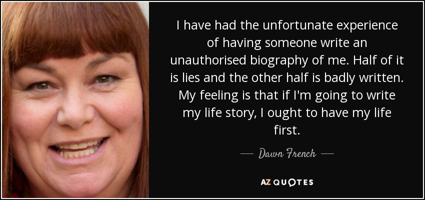 I have had the unfortunate experience of having someone write an unauthorised biography of me. Half of it is lies and the other half is badly written. My feeling is that if I'm going to write my life story, I ought to have my life first. - Dawn French
