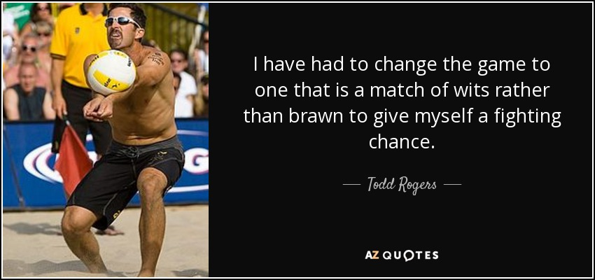 I have had to change the game to one that is a match of wits rather than brawn to give myself a fighting chance. - Todd Rogers