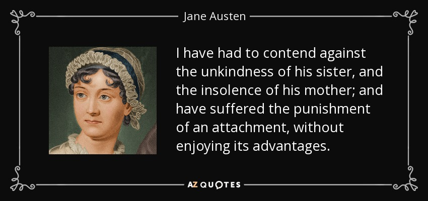 I have had to contend against the unkindness of his sister, and the insolence of his mother; and have suffered the punishment of an attachment, without enjoying its advantages. - Jane Austen