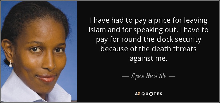 I have had to pay a price for leaving Islam and for speaking out. I have to pay for round-the-clock security because of the death threats against me. - Ayaan Hirsi Ali