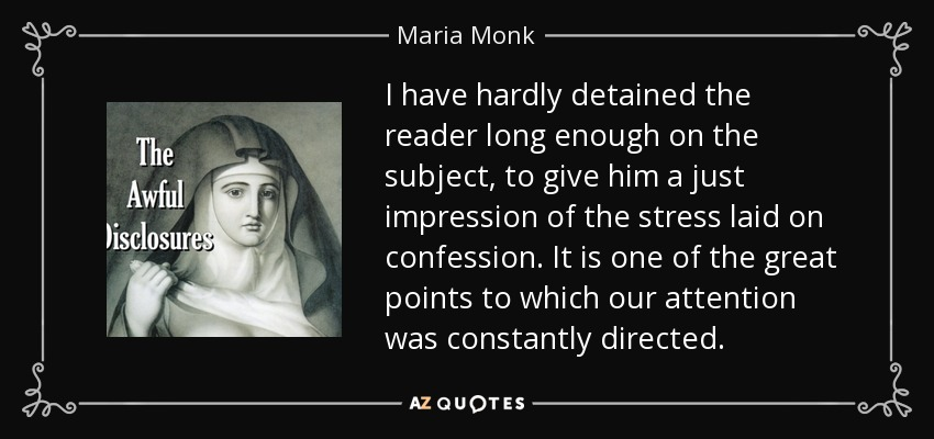 I have hardly detained the reader long enough on the subject, to give him a just impression of the stress laid on confession. It is one of the great points to which our attention was constantly directed. - Maria Monk