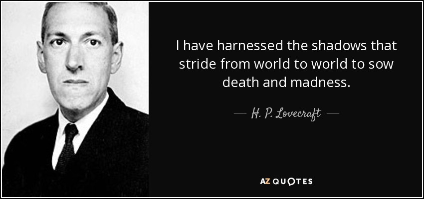 I have harnessed the shadows that stride from world to world to sow death and madness. - H. P. Lovecraft
