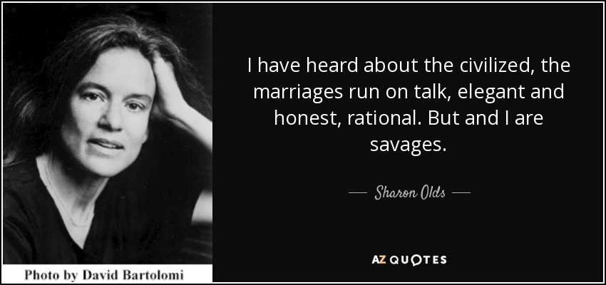I have heard about the civilized, the marriages run on talk, elegant and honest, rational. But and I are savages. - Sharon Olds
