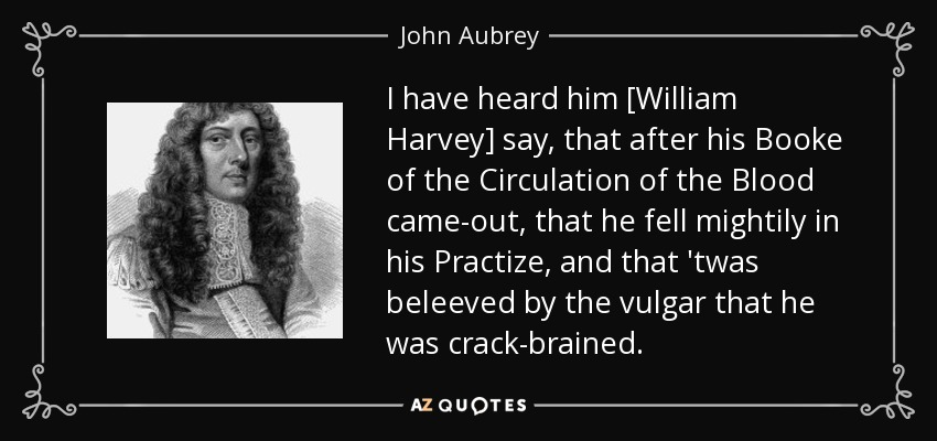 I have heard him [William Harvey] say, that after his Booke of the Circulation of the Blood came-out, that he fell mightily in his Practize, and that 'twas beleeved by the vulgar that he was crack-brained. - John Aubrey
