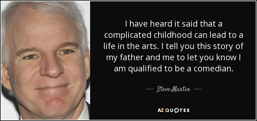 I have heard it said that a complicated childhood can lead to a life in the arts. I tell you this story of my father and me to let you know I am qualified to be a comedian. - Steve Martin