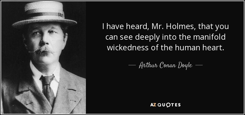 I have heard, Mr. Holmes, that you can see deeply into the manifold wickedness of the human heart. - Arthur Conan Doyle