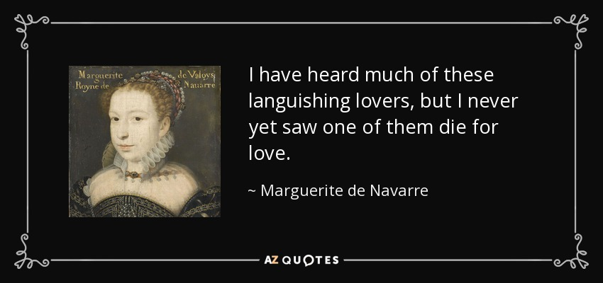 I have heard much of these languishing lovers, but I never yet saw one of them die for love. - Marguerite de Navarre