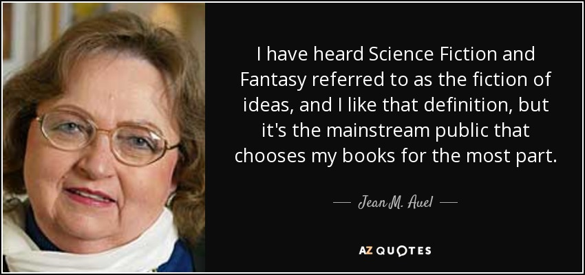 I have heard Science Fiction and Fantasy referred to as the fiction of ideas, and I like that definition, but it's the mainstream public that chooses my books for the most part. - Jean M. Auel