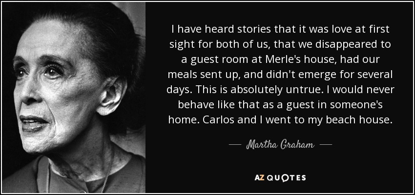 I have heard stories that it was love at first sight for both of us, that we disappeared to a guest room at Merle's house, had our meals sent up, and didn't emerge for several days. This is absolutely untrue. I would never behave like that as a guest in someone's home. Carlos and I went to my beach house. - Martha Graham
