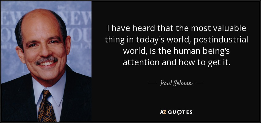 I have heard that the most valuable thing in today's world, postindustrial world, is the human being's attention and how to get it. - Paul Solman
