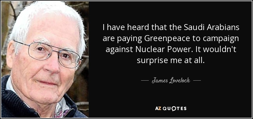 I have heard that the Saudi Arabians are paying Greenpeace to campaign against Nuclear Power. It wouldn't surprise me at all. - James Lovelock