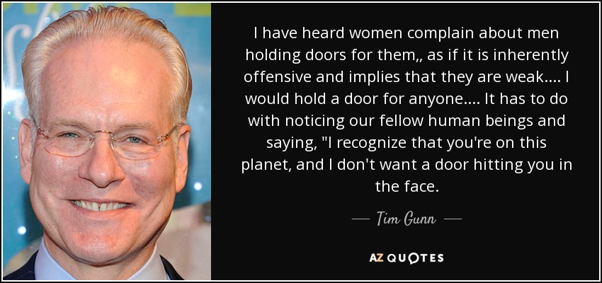 I have heard women complain about men holding doors for them,, as if it is inherently offensive and implies that they are weak. ... I would hold a door for anyone. ... It has to do with noticing our fellow human beings and saying,