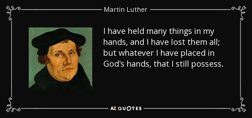 I have held many things in my hands, and I have lost them all; but whatever I have placed in God's hands, that I still possess. - Martin Luther