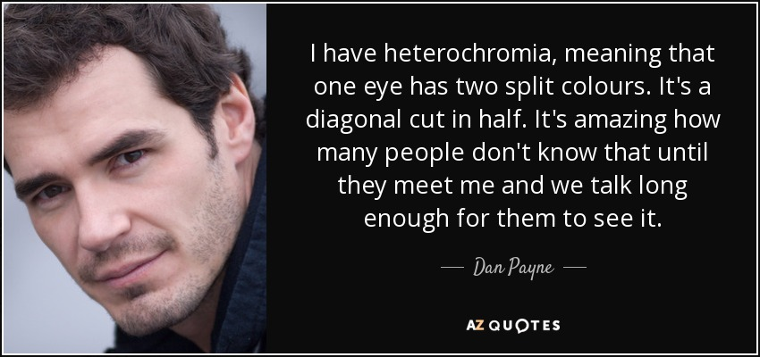 I have heterochromia, meaning that one eye has two split colours. It's a diagonal cut in half. It's amazing how many people don't know that until they meet me and we talk long enough for them to see it. - Dan Payne