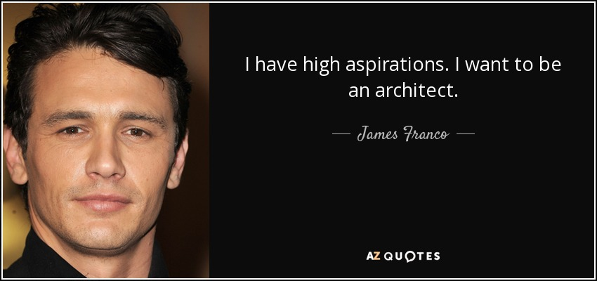 I have high aspirations. I want to be an architect. - James Franco