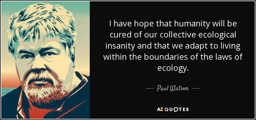 I have hope that humanity will be cured of our collective ecological insanity and that we adapt to living within the boundaries of the laws of ecology. - Paul Watson