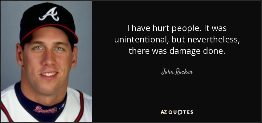 I have hurt people. It was unintentional, but nevertheless, there was damage done. - John Rocker