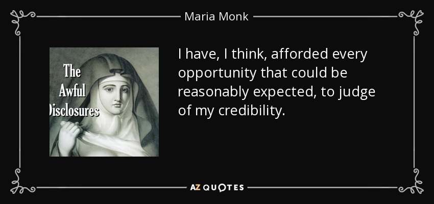 I have, I think, afforded every opportunity that could be reasonably expected, to judge of my credibility. - Maria Monk